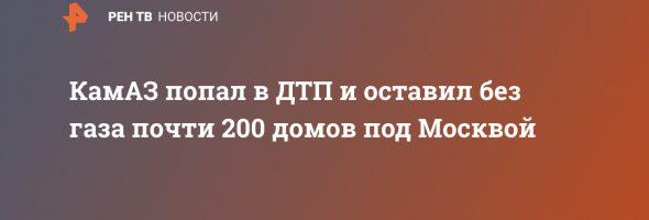 17.02.20 — в результате ДТП поврежден газопровод и отключено более 200 домов в Московской области (Лапино)